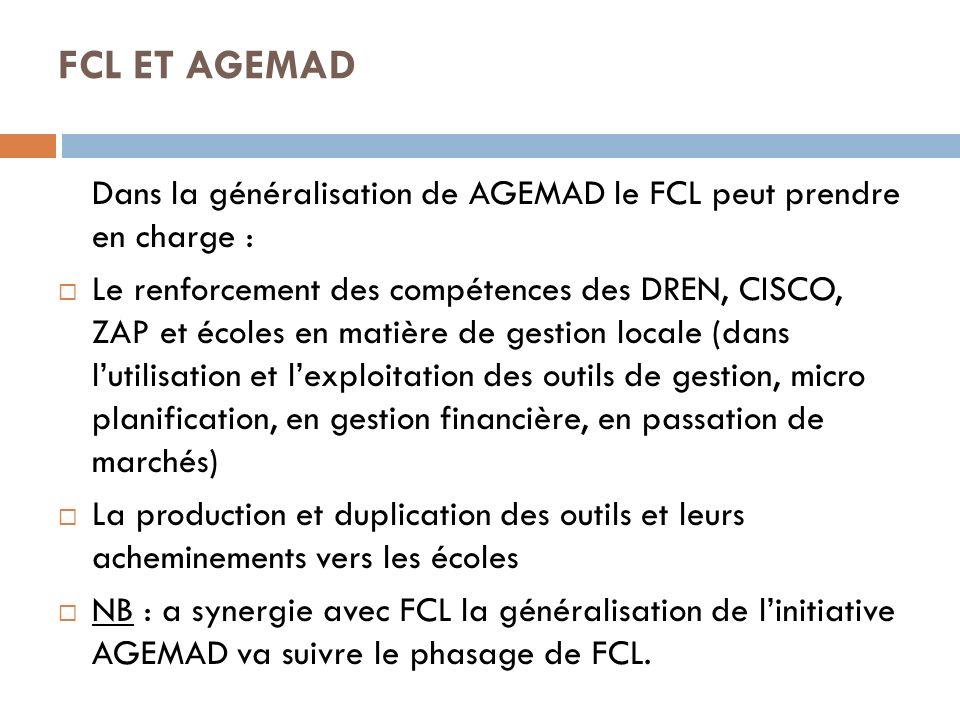 FCL ET AGEMAD Dans la généralisation de AGEMAD le FCL peut prendre en charge : Le renforcement des compétences des DREN, CISCO, ZAP et écoles en matière de gestion locale (dans lutilisation et lexploitation des outils de gestion, micro planification, en gestion financière, en passation de marchés) La production et duplication des outils et leurs acheminements vers les écoles NB : a synergie avec FCL la généralisation de linitiative AGEMAD va suivre le phasage de FCL.