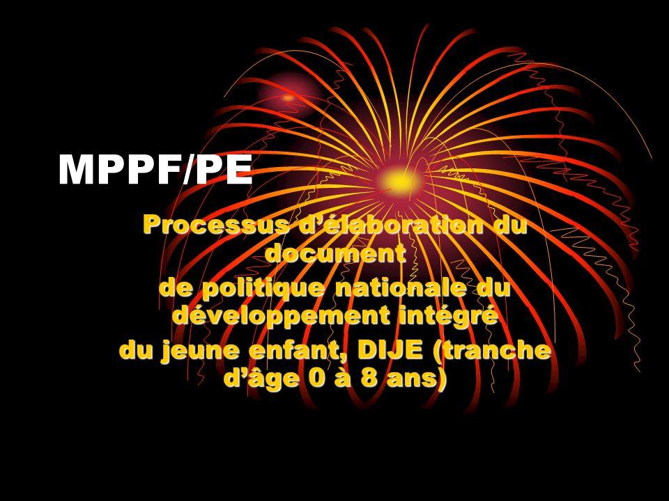 MPPF/PE Processus délaboration du document de politique nationale du développement intégré du jeune enfant, DIJE (tranche dâge 0 à 8 ans)