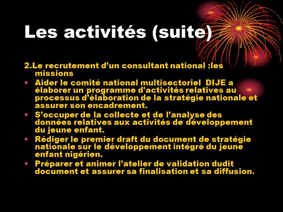 Les activités (suite) 2.Le recrutement dun consultant national :les missions Aider le comité national multisectoriel DIJE a élaborer un programme dactivités relatives au processus délaboration de la stratégie nationale et assurer son encadrement.