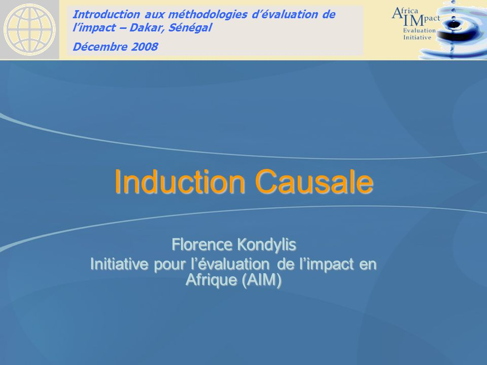 Introduction to Impact Evaluation training HSRC, Pretoria, South Africa April 10, 2008 Induction Causale Florence Kondylis Initiative pour lévaluation de limpact en Afrique (AIM) Introduction aux méthodologies dévaluation de limpact – Dakar, Sénégal Décembre 2008