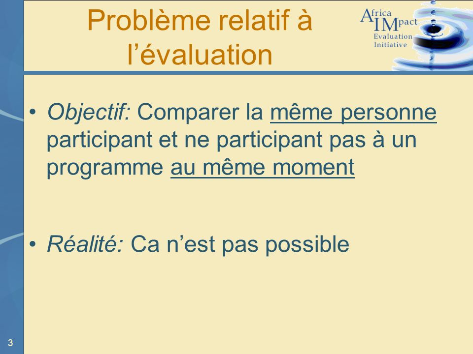 3 Problème relatif à lévaluation Objectif: Comparer la même personne participant et ne participant pas à un programme au même moment Réalité: Ca nest pas possible