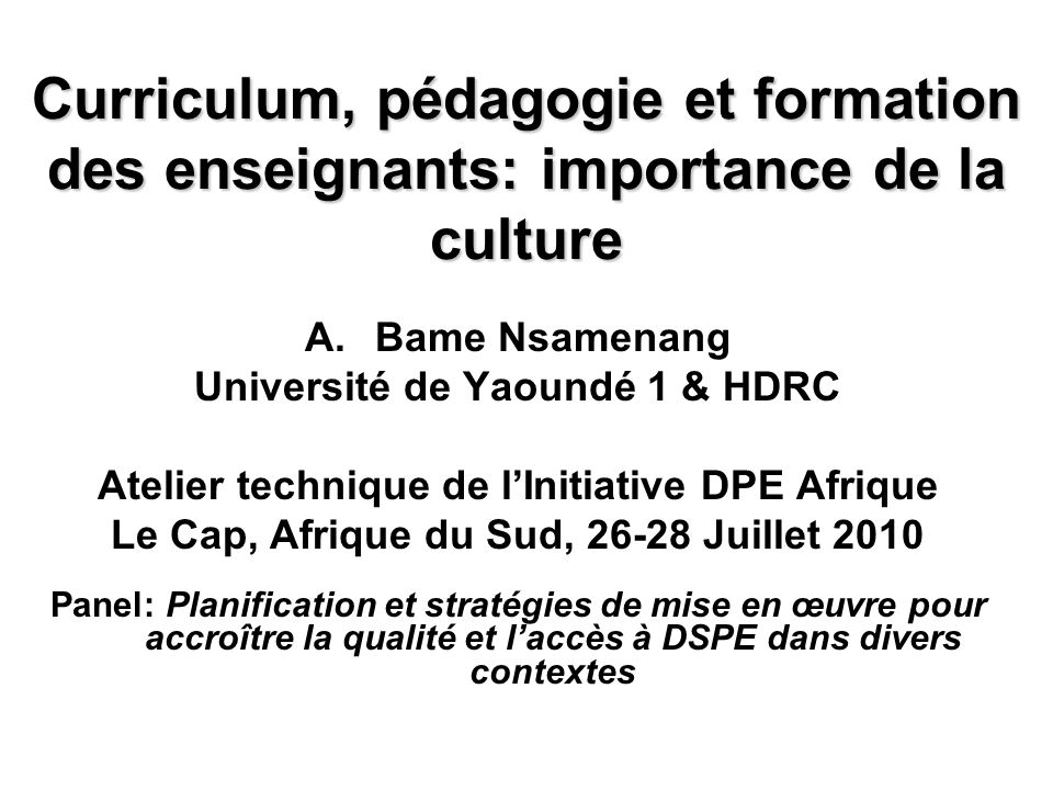 Curriculum, pédagogie et formation des enseignants: importance de la culture A.Bame Nsamenang Université de Yaoundé 1 & HDRC Atelier technique de lIni