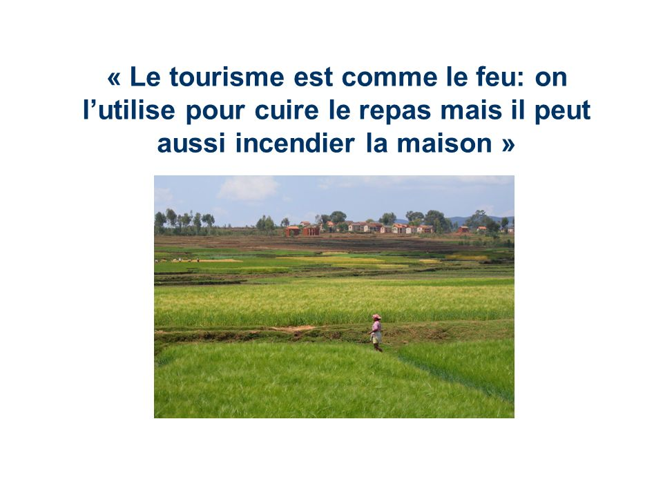 « Le tourisme est comme le feu: on lutilise pour cuire le repas mais il peut aussi incendier la maison »