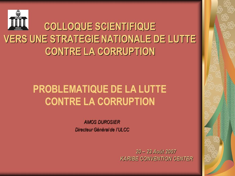 AMOS DUROSIER Directeur Général de lULCC 20 – 23 Août 2007 KARIBE CONVENTION CENTER COLLOQUE SCIENTIFIQUE VERS UNE STRATEGIE NATIONALE DE LUTTE CONTRE LA CORRUPTION COLLOQUE SCIENTIFIQUE VERS UNE STRATEGIE NATIONALE DE LUTTE CONTRE LA CORRUPTION PROBLEMATIQUE DE LA LUTTE CONTRE LA CORRUPTION