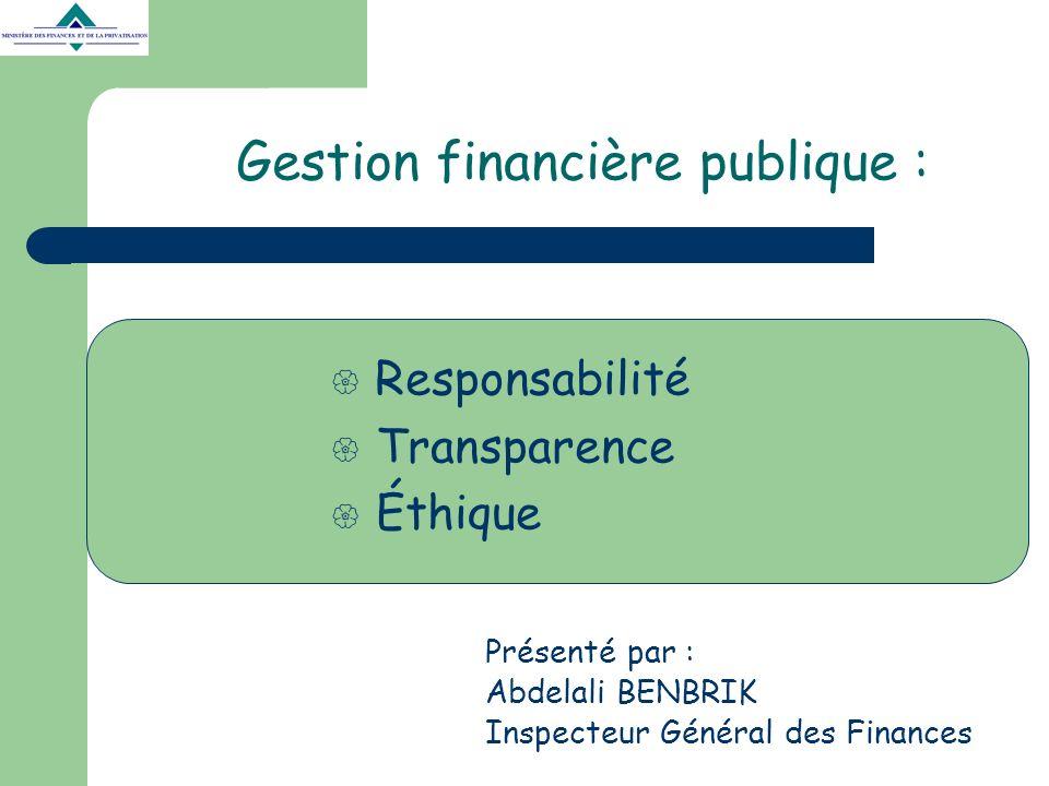 Gestion financière publique : Présenté par : Abdelali BENBRIK Inspecteur Général des Finances Responsabilité Transparence Éthique
