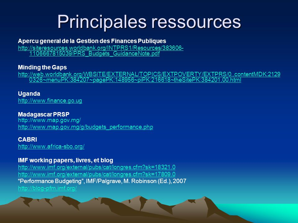 Principales ressources Apercu general de la Gestion des Finances Publiques http://siteresources.worldbank.org/INTPRS1/Resources/383606- 1106667815039/PRS_Budgets_GuidanceNote.pdf Minding the Gaps http://web.worldbank.org/WBSITE/EXTERNAL/TOPICS/EXTPOVERTY/EXTPRS/0,,contentMDK:2129 0326~menuPK:384207~pagePK:148956~piPK:216618~theSitePK:384201,00.html Uganda http://www.finance.go.ug Madagascar PRSP http://www.map.gov.mg/ g/budgets_performance.php CABRI http://www.africa-sbo.org/ IMF working papers, livres, et blog http://www.imf.org/external/pubs/cat/longres.cfm?sk=18321.0 http://www.imf.org/external/pubs/cat/longres.cfm?sk=17809.0 Performance Budgeting, IMF/Palgrave, M.