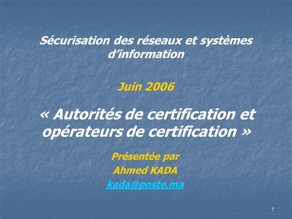 1 « Autorités de certification et opérateurs de certification » Présentée par Ahmed KADA kada@poste.ma Sécurisation des réseaux et systèmes dinformati