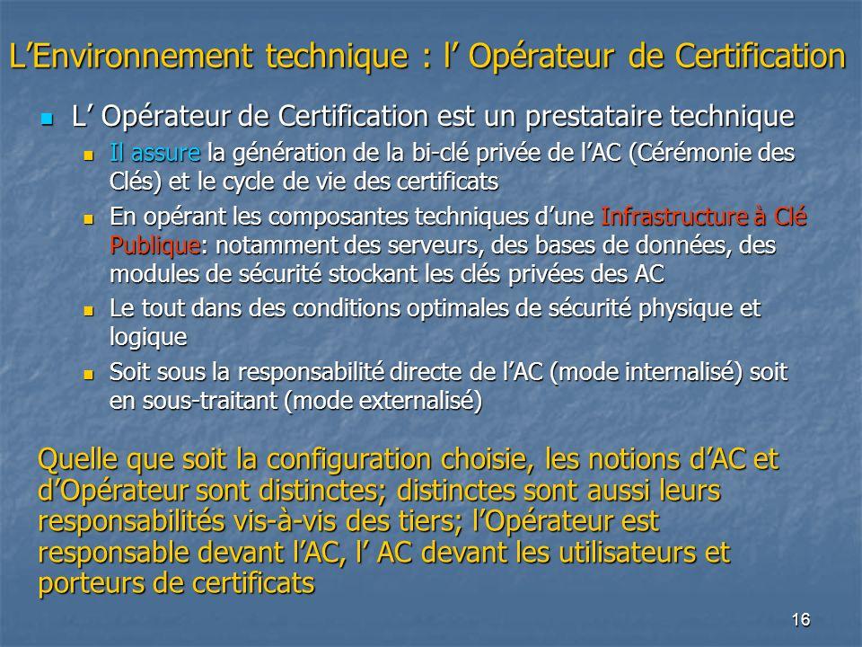 16 LEnvironnement technique : l Opérateur de Certification L Opérateur de Certification est un prestataire technique L Opérateur de Certification est