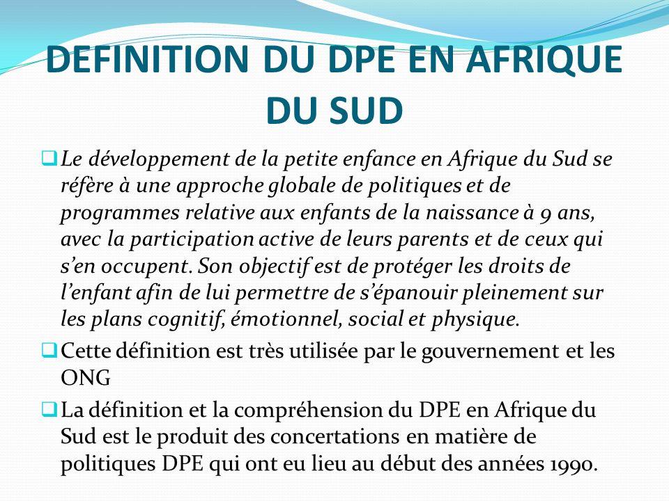 DEFINITION DU DPE EN AFRIQUE DU SUD Le développement de la petite enfance en Afrique du Sud se réfère à une approche globale de politiques et de programmes relative aux enfants de la naissance à 9 ans, avec la participation active de leurs parents et de ceux qui sen occupent.