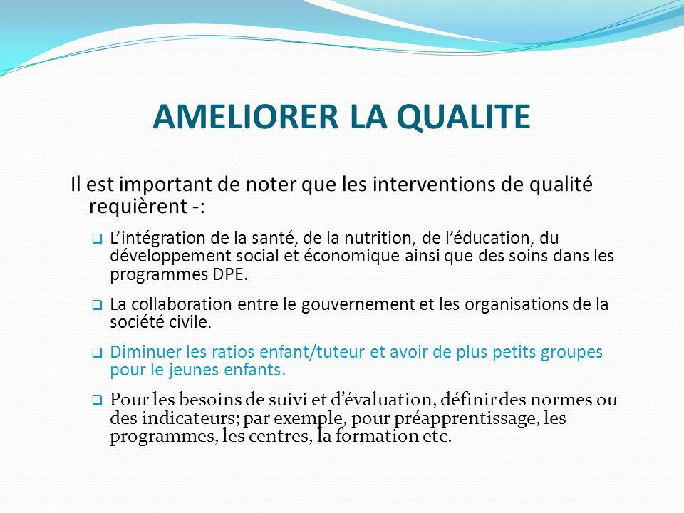 AMELIORER LA QUALITE Il est important de noter que les interventions de qualité requièrent -: Lintégration de la santé, de la nutrition, de léducation, du développement social et économique ainsi que des soins dans les programmes DPE.