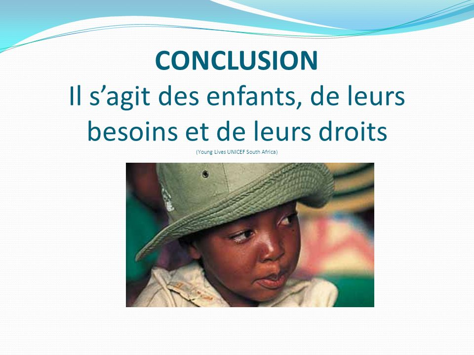 CONCLUSION Il sagit des enfants, de leurs besoins et de leurs droits (Young Lives UNICEF South Africa)