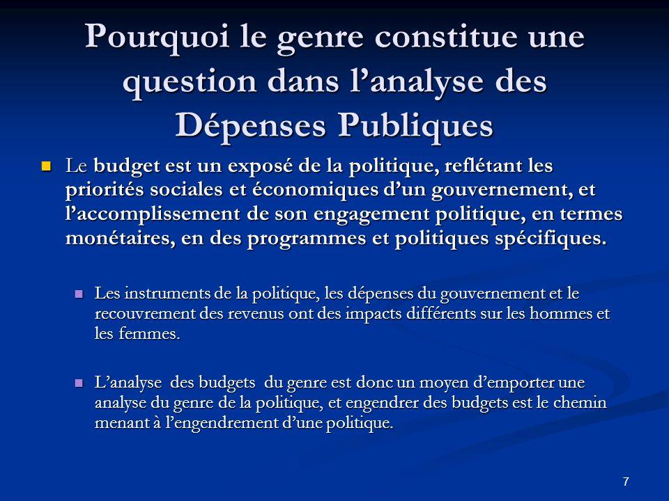 7 Pourquoi le genre constitue une question dans lanalyse des Dépenses Publiques Le budget est un exposé de la politique, reflétant les priorités sociales et économiques dun gouvernement, et laccomplissement de son engagement politique, en termes monétaires, en des programmes et politiques spécifiques.