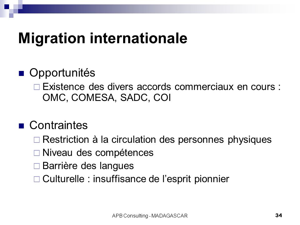 APB Consulting - MADAGASCAR34 Migration internationale Opportunités Existence des divers accords commerciaux en cours : OMC, COMESA, SADC, COI Contrai