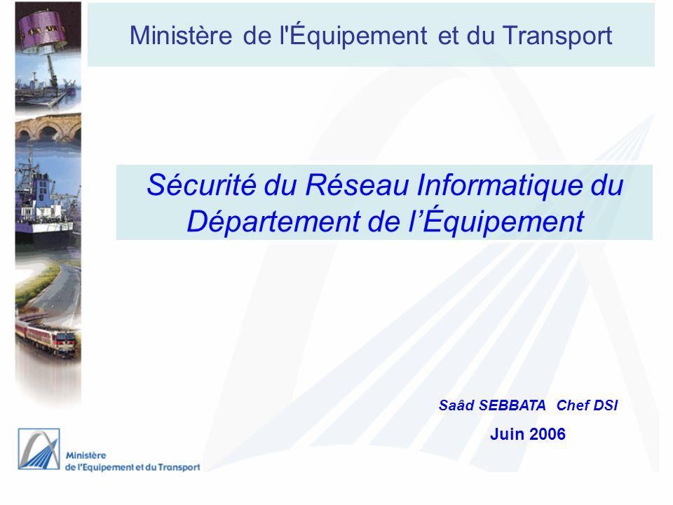 Ministère de l'Équipement et du Transport Sécurité du Réseau Informatique du Département de lÉquipement Saâd SEBBATA Chef DSI Juin 2006