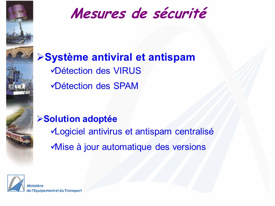 Système antiviral et antispam Détection des VIRUS Détection des SPAM Solution adoptée Logiciel antivirus et antispam centralisé Mise à jour automatiqu