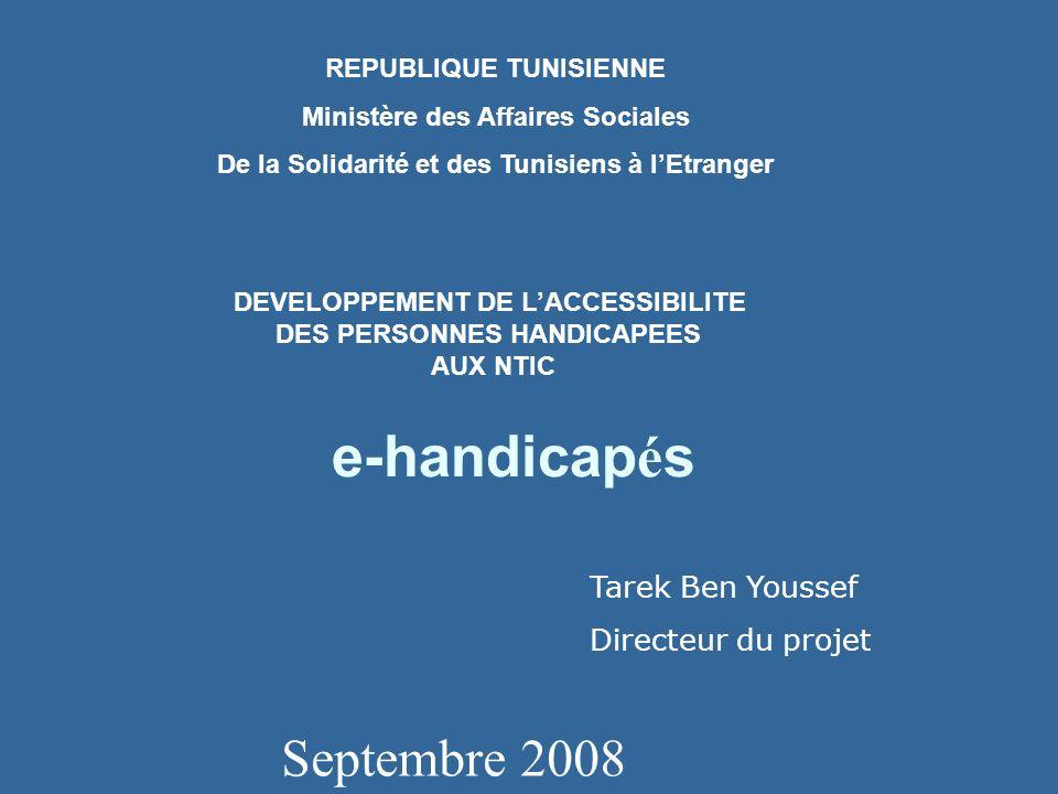 e-handicap é s Septembre 2008 REPUBLIQUE TUNISIENNE Ministère des Affaires Sociales De la Solidarité et des Tunisiens à lEtranger DEVELOPPEMENT DE LACCESSIBILITE DES PERSONNES HANDICAPEES AUX NTIC Tarek Ben Youssef Directeur du projet