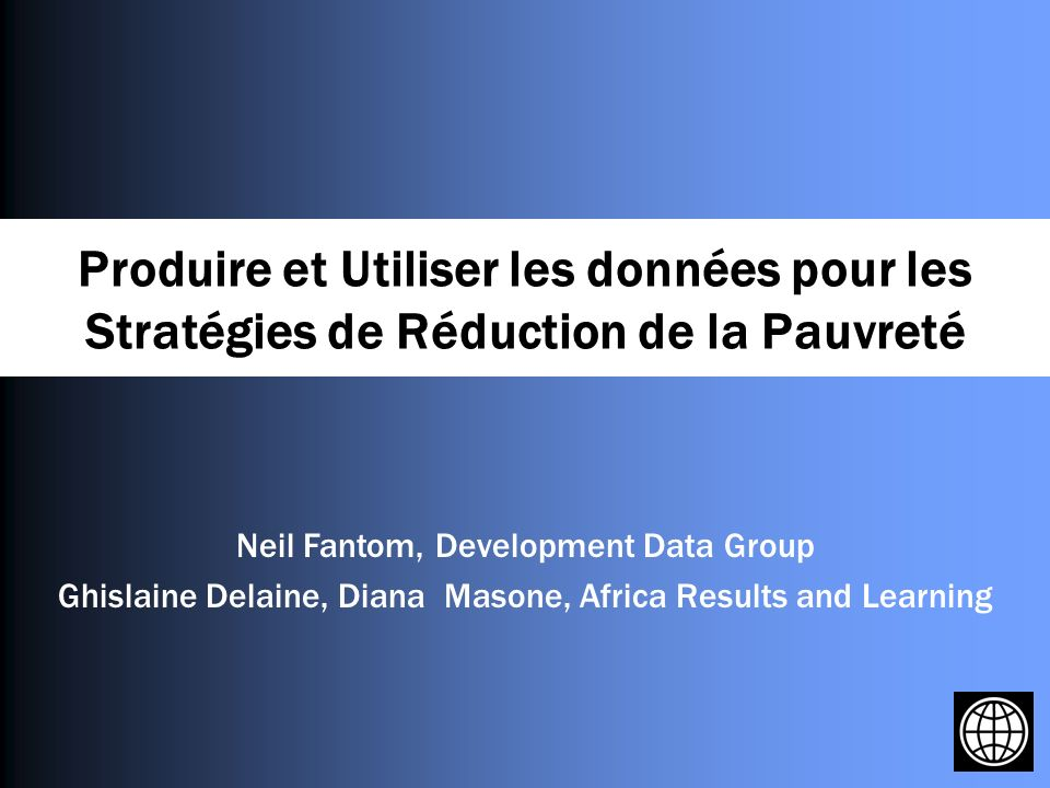 Produire et Utiliser les données pour les Stratégies de Réduction de la Pauvreté Neil Fantom, Development Data Group Ghislaine Delaine, Diana Masone, Africa Results and Learning