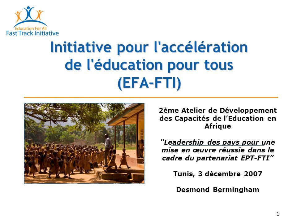 1 Initiative pour l accélération de l éducation pour tous (EFA-FTI) 2ème Atelier de Développement des Capacités de lEducation en Afrique Leadership des pays pour une mise en œuvre réussie dans le cadre du partenariat EPT-FTI Tunis, 3 décembre 2007 Desmond Bermingham