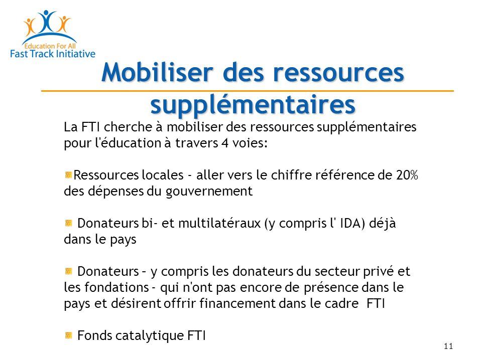 11 Mobiliser des ressources supplémentaires La FTI cherche à mobiliser des ressources supplémentaires pour l éducation à travers 4 voies: Ressources locales - aller vers le chiffre référence de 20% des dépenses du gouvernement Donateurs bi- et multilatéraux (y compris l IDA) déjà dans le pays Donateurs – y compris les donateurs du secteur privé et les fondations - qui n ont pas encore de présence dans le pays et désirent offrir financement dans le cadre FTI Fonds catalytique FTI