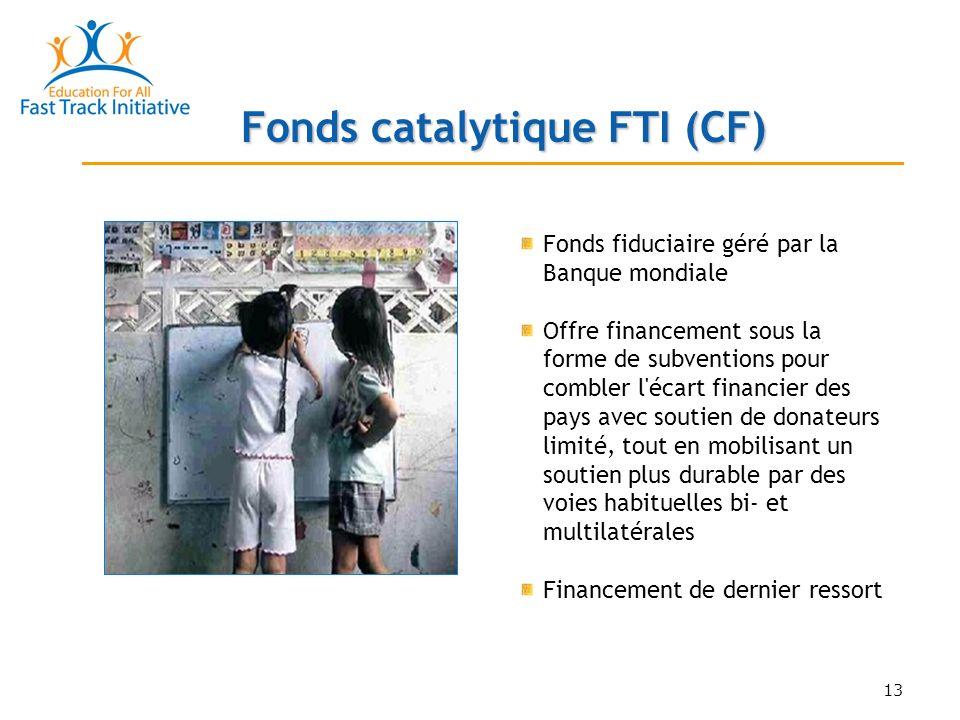 13 Fonds fiduciaire géré par la Banque mondiale Offre financement sous la forme de subventions pour combler l écart financier des pays avec soutien de donateurs limité, tout en mobilisant un soutien plus durable par des voies habituelles bi- et multilatérales Financement de dernier ressort Fonds catalytique FTI (CF)