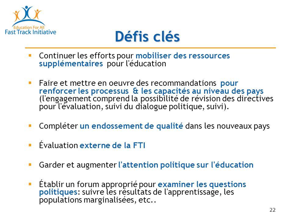 22 Défis clés Continuer les efforts pour mobiliser des ressources supplémentaires pour l éducation Faire et mettre en oeuvre des recommandations pour renforcer les processus & les capacités au niveau des pays (l engagement comprend la possibilité de révision des directives pour l évaluation, suivi du dialogue politique, suivi).