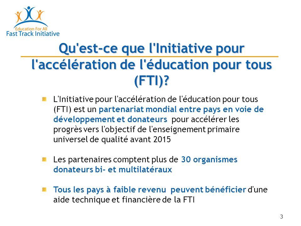 3 L Initiative pour l accélération de l éducation pour tous (FTI) est un partenariat mondial entre pays en voie de développement et donateurs pour accélérer les progrès vers l objectif de l enseignement primaire universel de qualité avant 2015 Les partenaires comptent plus de 30 organismes donateurs bi- et multilatéraux Tous les pays à faible revenu peuvent bénéficier d une aide technique et financière de la FTI Qu est-ce que l Initiative pour l accélération de l éducation pour tous (FTI)?