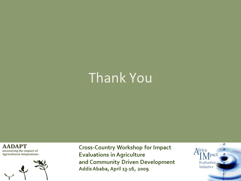 Cross-Country Workshop for Impact Evaluations in Agriculture and Community Driven Development Addis Ababa, April 13-16, 2009 15 Thank You