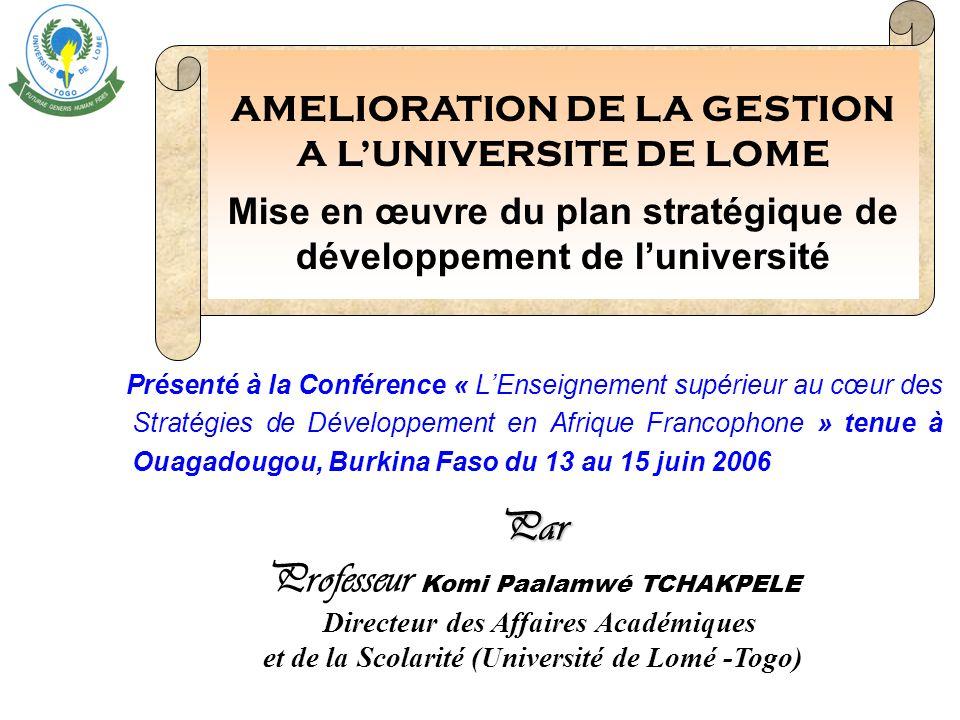 Présenté à la Conférence « LEnseignement supérieur au cœur des Stratégies de Développement en Afrique Francophone » tenue à Ouagadougou, Burkina Faso du 13 au 15 juin 2006 AMELIORATION DE LA GESTION A LUNIVERSITE DE LOME Mise en œuvre du plan stratégique de développement de luniversité Par Professeur Komi Paalamwé TCHAKPELE Directeur des Affaires Académiques et de la Scolarité (Université de Lomé -Togo)