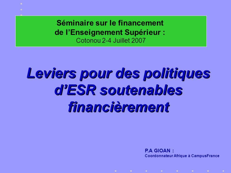 Leviers pour des politiques dESR soutenables financièrement Leviers pour des politiques dESR soutenables financièrement P.A GIOAN : Coordonnateur Afrique à CampusFrance Séminaire sur le financement de lEnseignement Supérieur : Cotonou 2-4 Juillet 2007