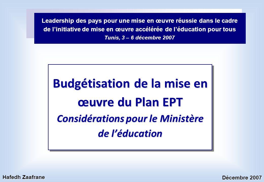 Budgétisation de la mise en œuvre du Plan EPT Considérations pour le Ministère de léducation Leadership des pays pour une mise en œuvre réussie dans le cadre de linitiative de mise en œuvre accélérée de léducation pour tous Tunis, 3 – 6 décembre 2007 Décembre 2007 Hafedh Zaafrane