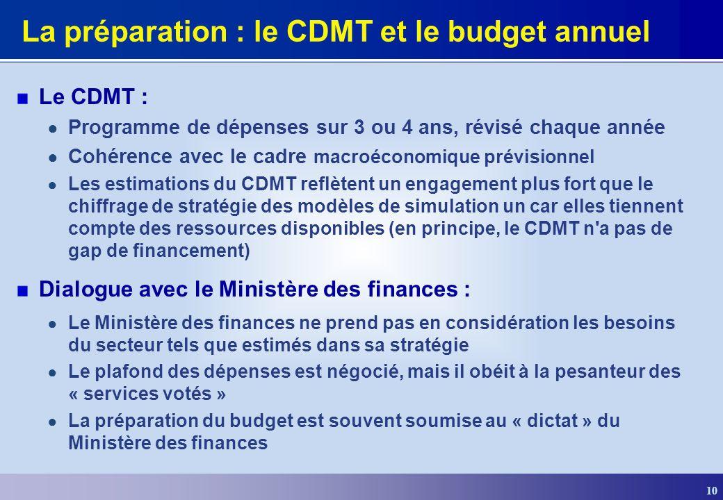 10 La préparation : le CDMT et le budget annuel Le CDMT : Programme de dépenses sur 3 ou 4 ans, révisé chaque année Cohérence avec le cadre macroéconomique prévisionnel Les estimations du CDMT reflètent un engagement plus fort que le chiffrage de stratégie des modèles de simulation un car elles tiennent compte des ressources disponibles (en principe, le CDMT n a pas de gap de financement) Dialogue avec le Ministère des finances : Le Ministère des finances ne prend pas en considération les besoins du secteur tels que estimés dans sa stratégie Le plafond des dépenses est négocié, mais il obéit à la pesanteur des « services votés » La préparation du budget est souvent soumise au « dictat » du Ministère des finances