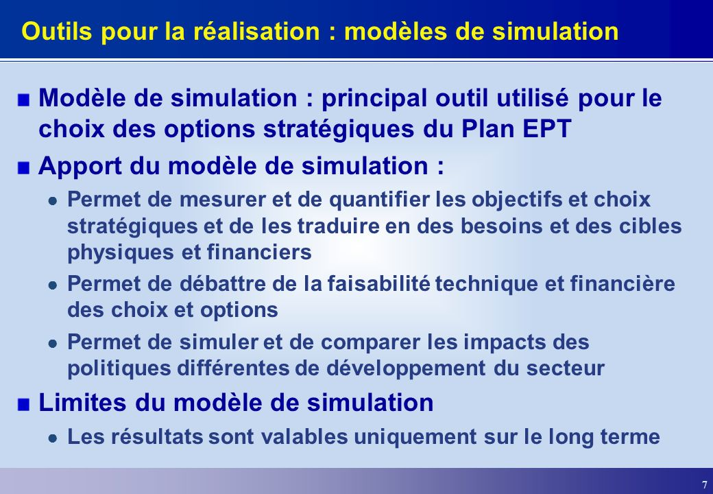 7 Outils pour la réalisation : modèles de simulation Modèle de simulation : principal outil utilisé pour le choix des options stratégiques du Plan EPT Apport du modèle de simulation : Permet de mesurer et de quantifier les objectifs et choix stratégiques et de les traduire en des besoins et des cibles physiques et financiers Permet de débattre de la faisabilité technique et financière des choix et options Permet de simuler et de comparer les impacts des politiques différentes de développement du secteur Limites du modèle de simulation Les résultats sont valables uniquement sur le long terme