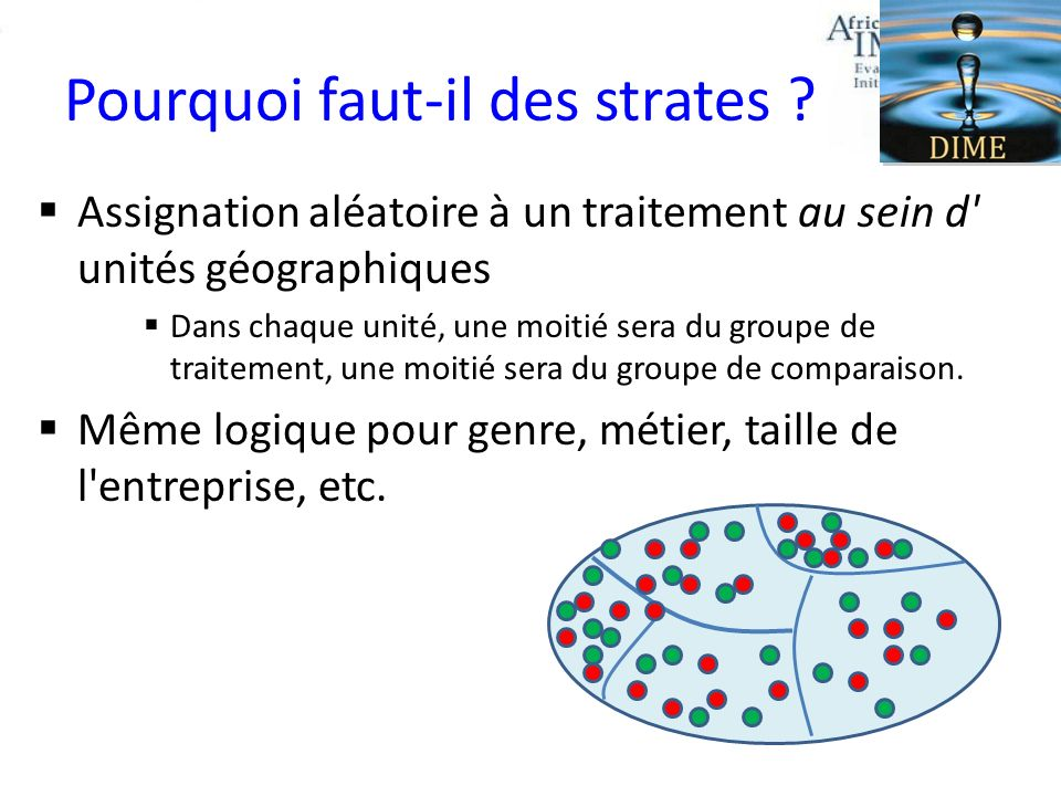 Pourquoi faut-il des strates ? Assignation aléatoire à un traitement au sein d' unités géographiques Dans chaque unité, une moitié sera du groupe de t