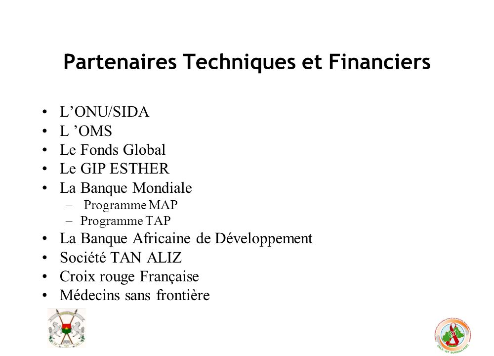 Partenaires Techniques et Financiers LONU/SIDA L OMS Le Fonds Global Le GIP ESTHER La Banque Mondiale – Programme MAP –Programme TAP La Banque Africai