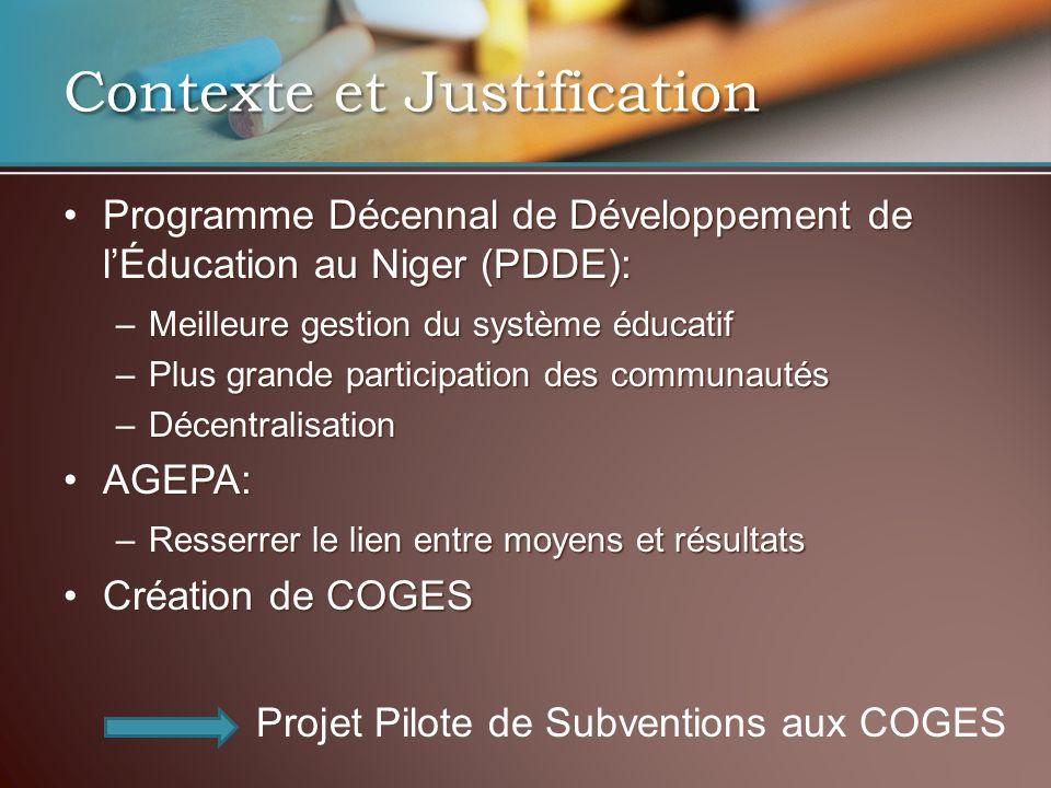 Contexte et Justification Programme Décennal de Développement de lÉducation au Niger (PDDE):Programme Décennal de Développement de lÉducation au Niger (PDDE): –Meilleure gestion du système éducatif –Plus grande participation des communautés –Décentralisation AGEPA:AGEPA: –Resserrer le lien entre moyens et résultats Création de COGESCréation de COGES Projet Pilote de Subventions aux COGES