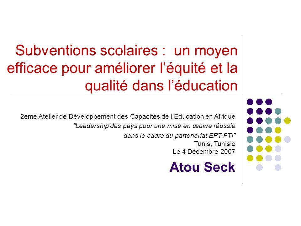 Subventions scolaires : un moyen efficace pour améliorer léquité et la qualité dans léducation 2ème Atelier de Développement des Capacités de lEducation en Afrique Leadership des pays pour une mise en œuvre réussie dans le cadre du partenariat EPT-FTI Tunis, Tunisie Le 4 Décembre 2007 Atou Seck