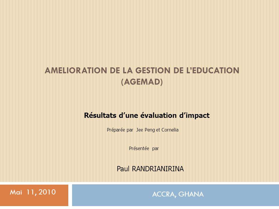 AMELIORATION DE LA GESTION DE LEDUCATION (AGEMAD) ACCRA, GHANA Mai 11, 2010 Résultats dune évaluation dimpact Préparée par Jee Peng et Cornelia Paul RANDRIANIRINA Présentée par