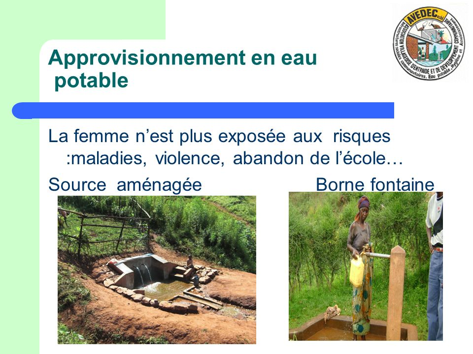 Approvisionnement en eau potable La femme nest plus exposée aux risques :maladies, violence, abandon de lécole… Source aménagée Borne fontaine