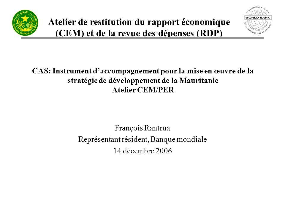 Atelier de restitution du rapport économique (CEM) et de la revue des dépenses (RDP) CAS: Instrument daccompagnement pour la mise en œuvre de la stratégie de développement de la Mauritanie Atelier CEM/PER François Rantrua Représentant résident, Banque mondiale 14 décembre 2006