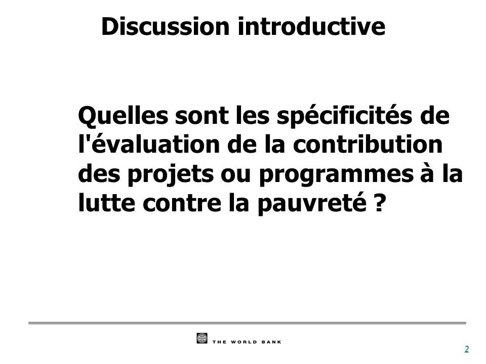 2 Discussion introductive Quelles sont les spécificités de l évaluation de la contribution des projets ou programmes à la lutte contre la pauvreté ?