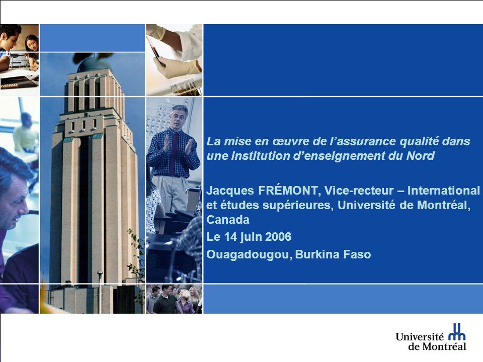 La mise en œuvre de lassurance qualité dans une institution denseignement du Nord Jacques FRÉMONT, Vice-recteur – International et études supérieures, Université de Montréal, Canada Le 14 juin 2006 Ouagadougou, Burkina Faso