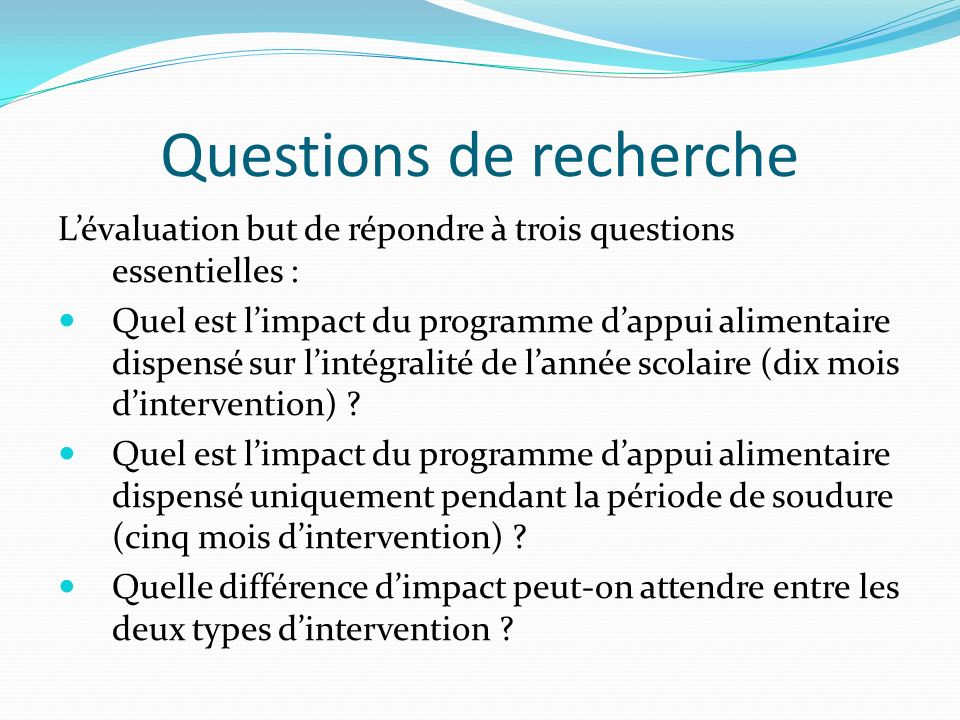 Questions de recherche Lévaluation but de répondre à trois questions essentielles : Quel est limpact du programme dappui alimentaire dispensé sur lintégralité de lannée scolaire (dix mois dintervention) .