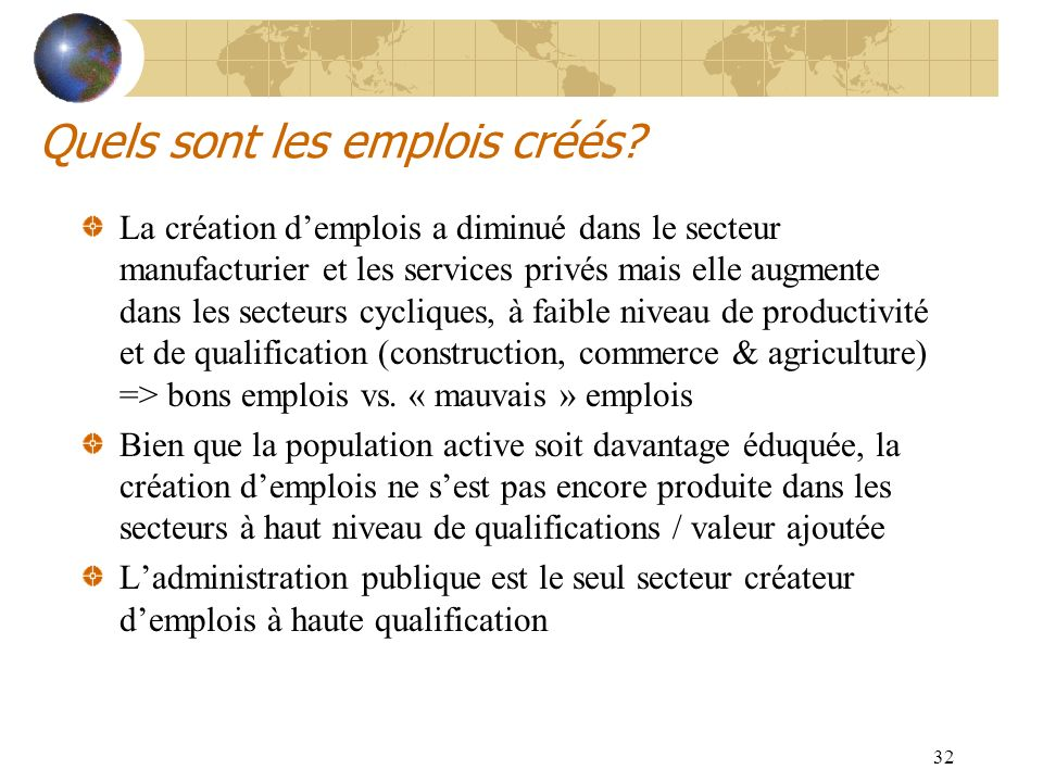 32 Quels sont les emplois créés? La création demplois a diminué dans le secteur manufacturier et les services privés mais elle augmente dans les secte