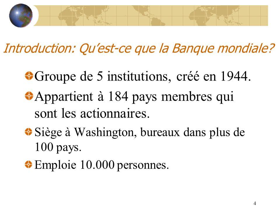 4 Introduction: Quest-ce que la Banque mondiale? Groupe de 5 institutions, créé en 1944. Appartient à 184 pays membres qui sont les actionnaires. Sièg