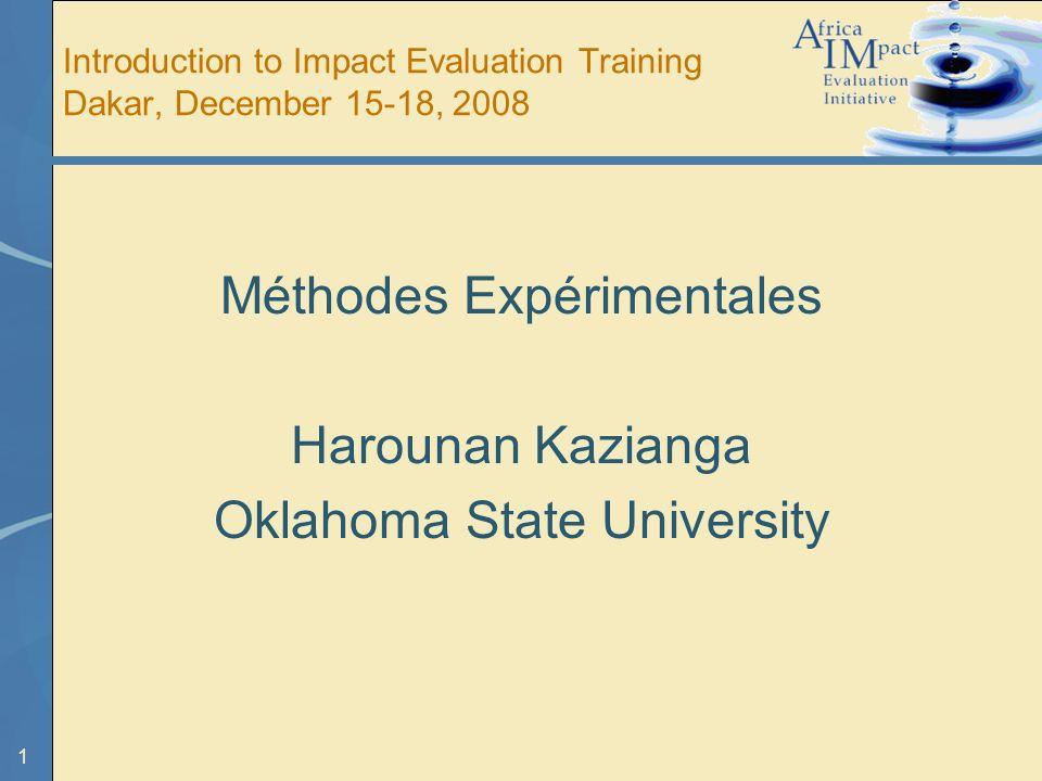 1 Introduction to Impact Evaluation Training Dakar, December 15-18, 2008 Méthodes Expérimentales Harounan Kazianga Oklahoma State University