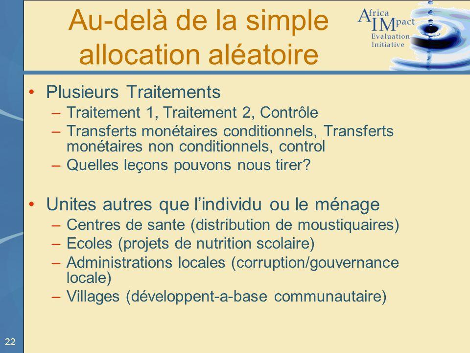 22 Au-delà de la simple allocation aléatoire Plusieurs Traitements –Traitement 1, Traitement 2, Contrôle –Transferts monétaires conditionnels, Transfe