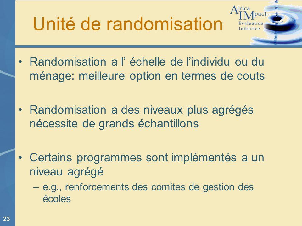23 Unité de randomisation Randomisation a l échelle de lindividu ou du ménage: meilleure option en termes de couts Randomisation a des niveaux plus ag