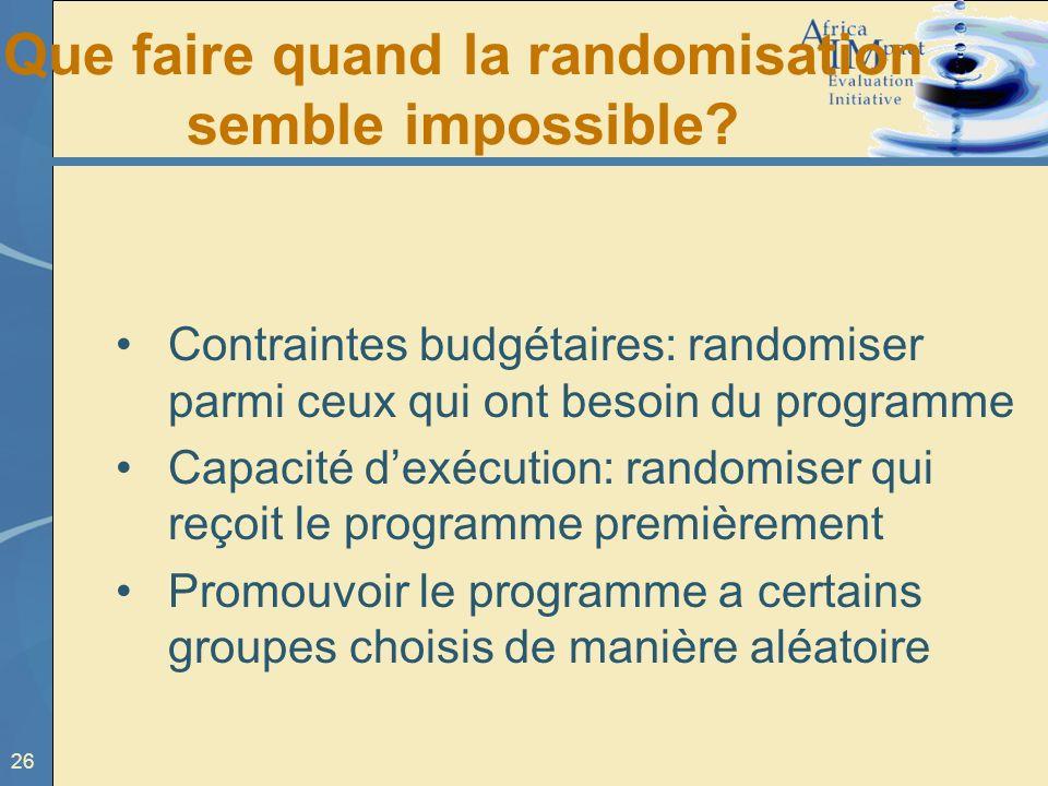 26 Que faire quand la randomisation semble impossible? Contraintes budgétaires: randomiser parmi ceux qui ont besoin du programme Capacité dexécution: