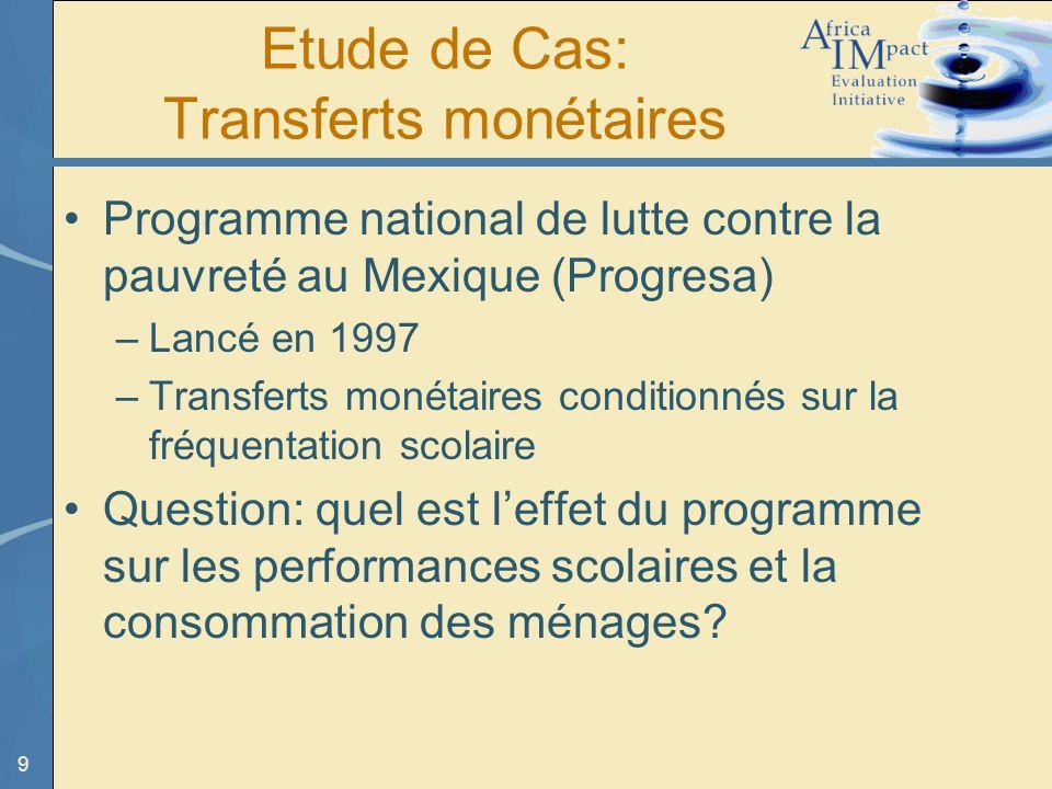 9 Etude de Cas: Transferts monétaires Programme national de lutte contre la pauvreté au Mexique (Progresa) –Lancé en 1997 –Transferts monétaires condi