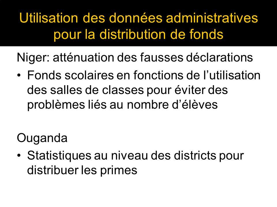 Utilisation des données administratives pour la distribution de fonds Niger: atténuation des fausses déclarations Fonds scolaires en fonctions de lutilisation des salles de classes pour éviter des problèmes liés au nombre délèves Ouganda Statistiques au niveau des districts pour distribuer les primes